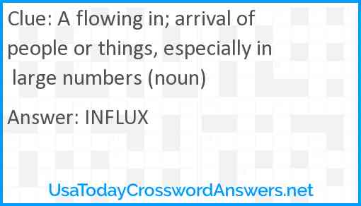 A flowing in; arrival of people or things, especially in large numbers (noun) Answer