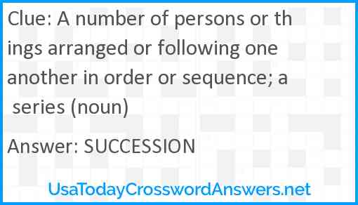 A number of persons or things arranged or following one another in order or sequence; a series (noun) Answer