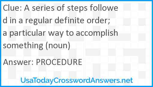 A series of steps followed in a regular definite order; a particular way to accomplish something (noun) Answer