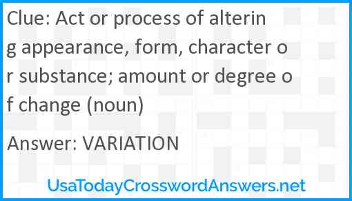 Act or process of altering appearance, form, character or substance; amount or degree of change (noun) Answer