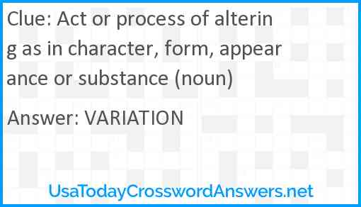 Act or process of altering as in character, form, appearance or substance (noun) Answer
