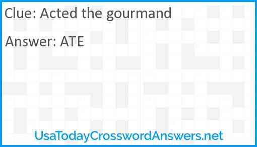 Acted the gourmand Answer