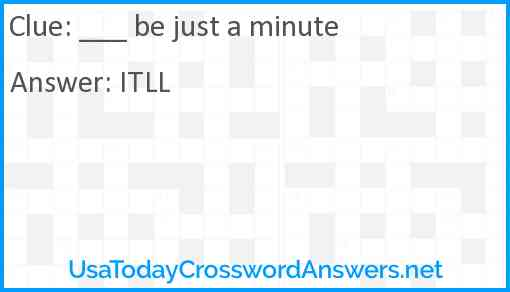 ___ be just a minute Answer