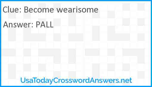 Become wearisome Answer