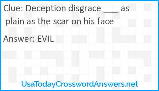 Deception disgrace ___ as plain as the scar on his face Answer