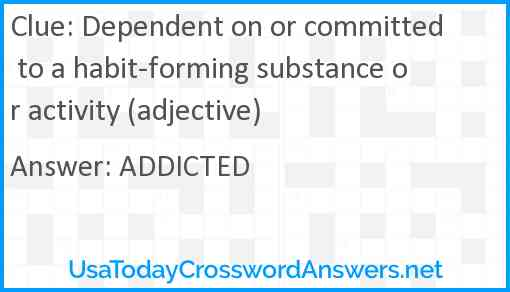 Dependent on or committed to a habit-forming substance or activity (adjective) Answer