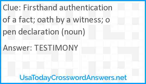 Firsthand authentication of a fact; oath by a witness; open declaration (noun) Answer