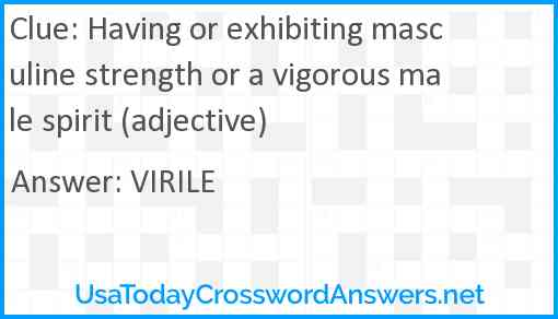 Having or exhibiting masculine strength or a vigorous male spirit (adjective) Answer