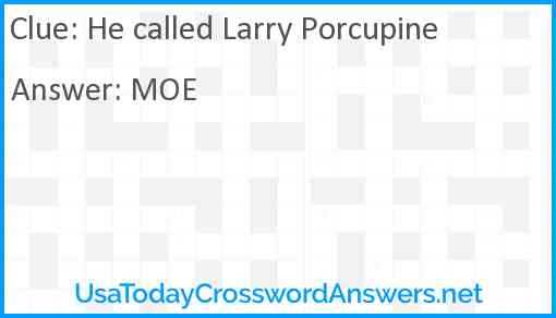 He called Larry Porcupine Answer