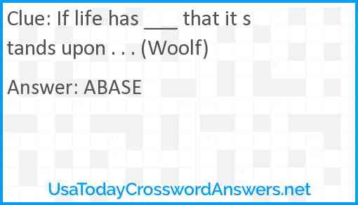 If life has ___ that it stands upon . . . (Woolf) Answer