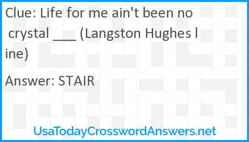 Life for me ain't been no crystal ___ (Langston Hughes line) Answer