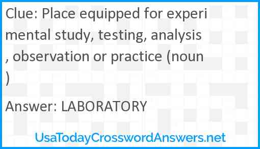 Place equipped for experimental study, testing, analysis, observation or practice (noun) Answer