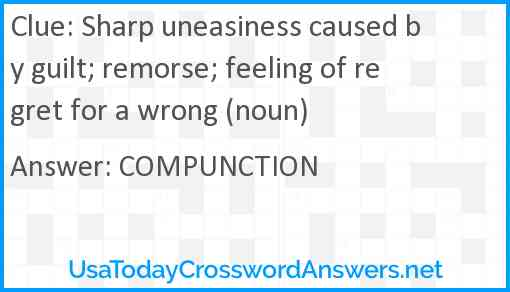 Sharp uneasiness caused by guilt; remorse; feeling of regret for a wrong (noun) Answer