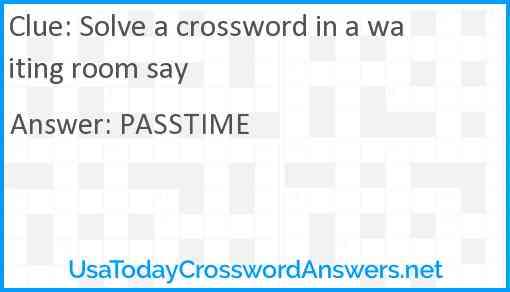 Solve a crossword in a waiting room say Answer