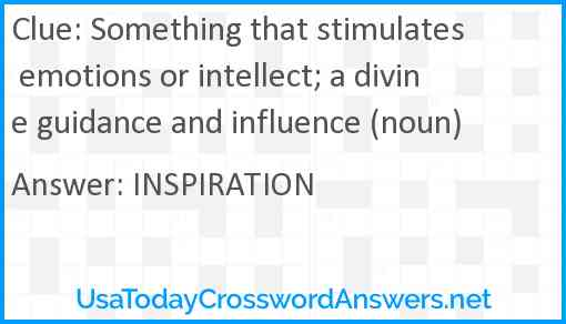 Something that stimulates emotions or intellect; a divine guidance and influence (noun) Answer