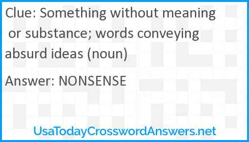 Something without meaning or substance; words conveying absurd ideas (noun) Answer