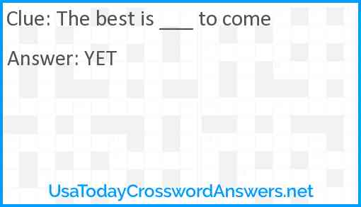 The best is ___ to come Answer