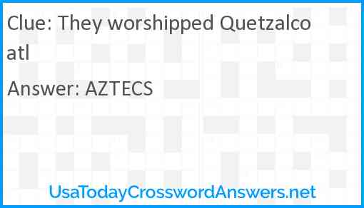 They worshipped Quetzalcoatl Answer