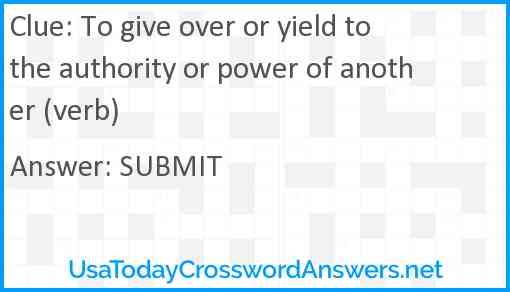 To give over or yield to the authority or power of another (verb) Answer