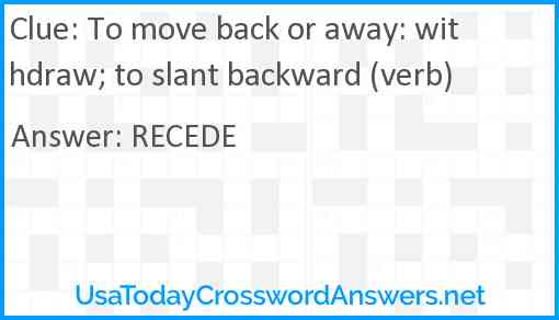 To move back or away: withdraw; to slant backward (verb) Answer