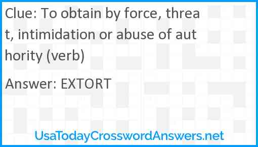 To obtain by force, threat, intimidation or abuse of authority (verb) Answer