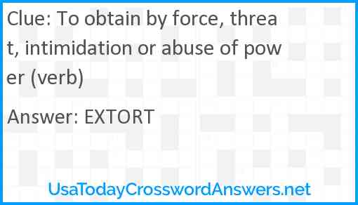 To obtain by force, threat, intimidation or abuse of power (verb) Answer