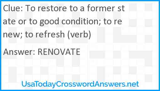 To restore to a former state or to good condition; to renew; to refresh (verb) Answer