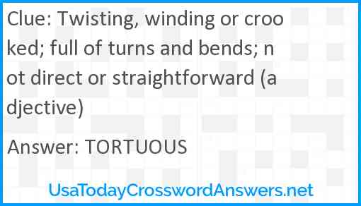 Twisting, winding or crooked; full of turns and bends; not direct or straightforward (adjective) Answer